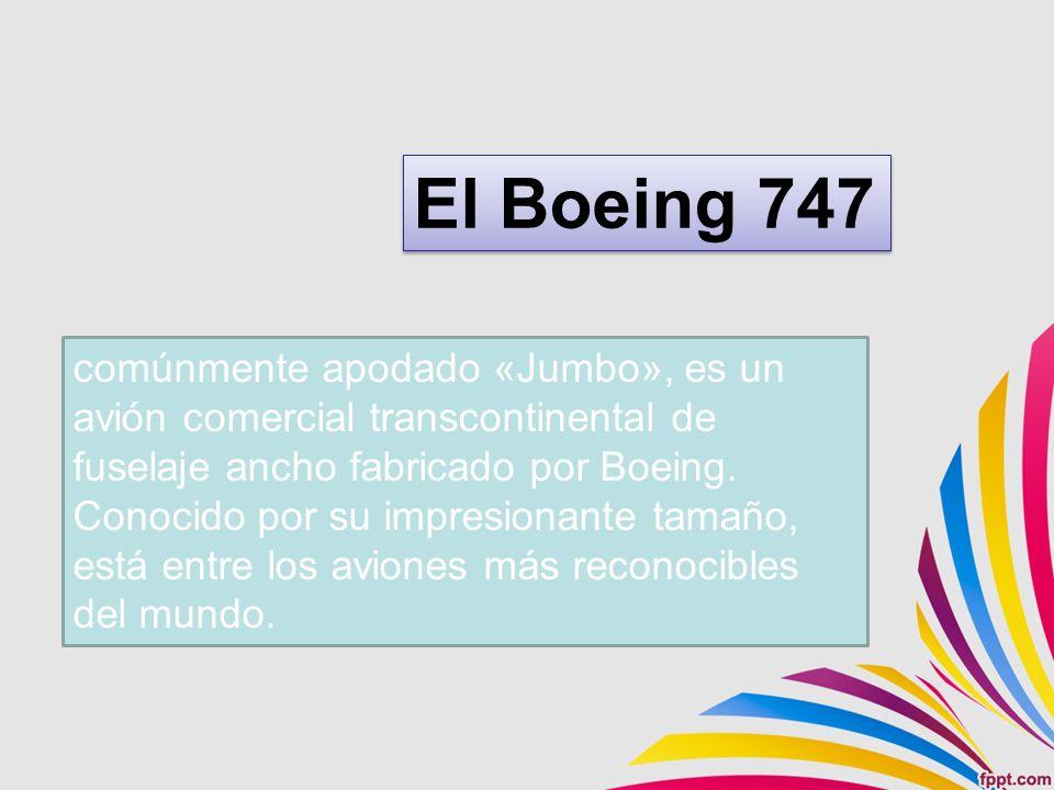 comúnmente apodado «Jumbo», es un avión comercial transcontinental de fuselaje ancho fabricado por Boeing.