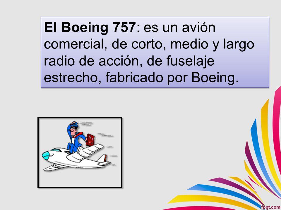 El Boeing 757: es un avión comercial, de corto, medio y largo radio de acción, de fuselaje estrecho, fabricado por Boeing.