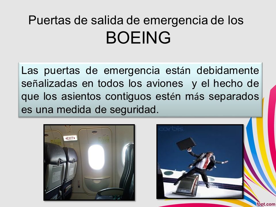 Puertas de salida de emergencia de los BOEING Las puertas de emergencia est á n debidamente se ñ alizadas en todos los aviones y el hecho de que los asientos contiguos est é n m á s separados es una medida de seguridad.