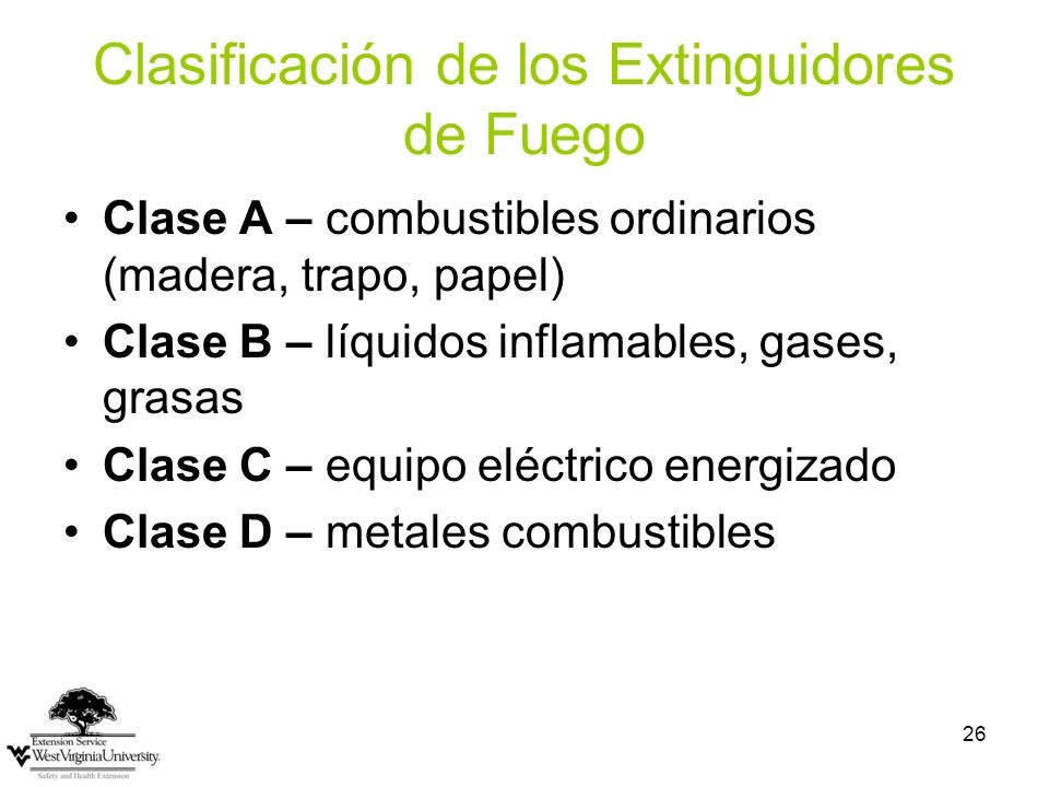 26 Clasificación de los Extinguidores de Fuego Clase A – combustibles ordinarios (madera, trapo, papel) Clase B – líquidos inflamables, gases, grasas