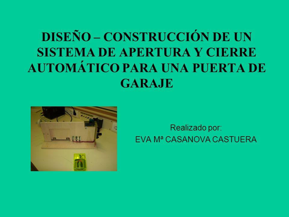 DISEÑO – CONSTRUCCIÓN DE UN SISTEMA DE APERTURA Y CIERRE AUTOMÁTICO PARA UNA PUERTA DE GARAJE Realizado por: EVA Mª CASANOVA CASTUERA