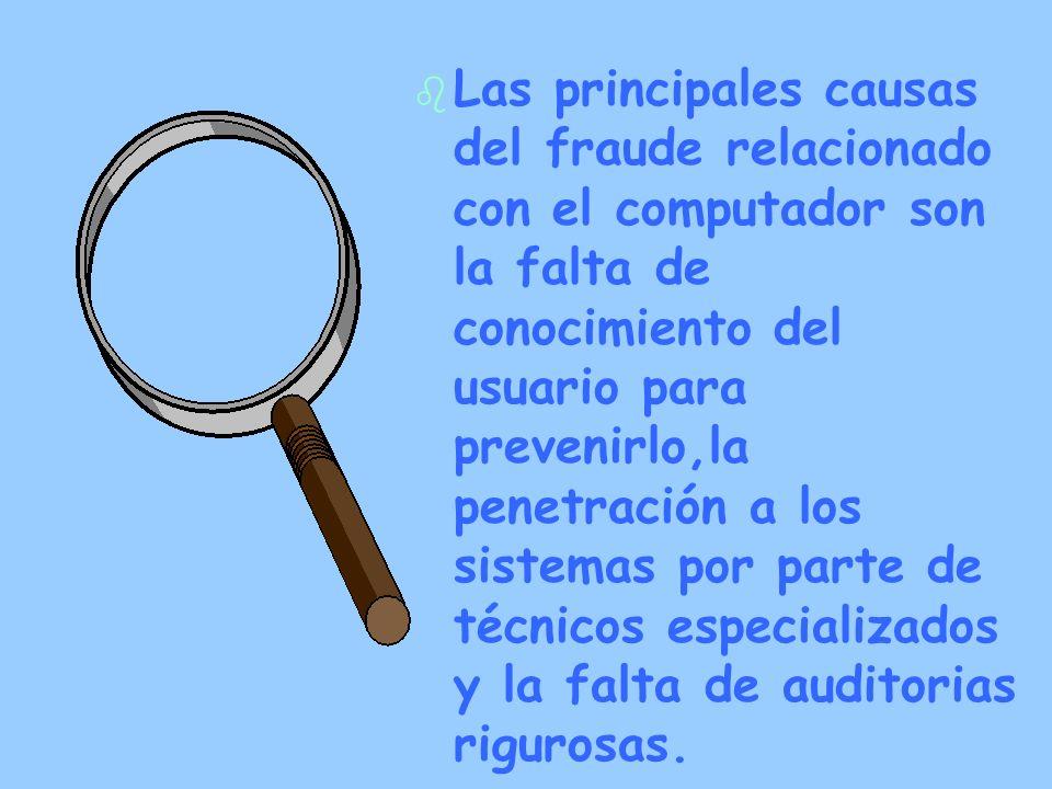 b b Las principales causas del fraude relacionado con el computador son la falta de conocimiento del usuario para prevenirlo,la penetración a los sist