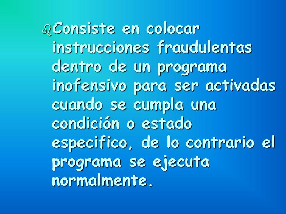 b Consiste en colocar instrucciones fraudulentas dentro de un programa inofensivo para ser activadas cuando se cumpla una condición o estado especific