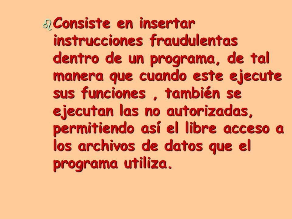 b Consiste en insertar instrucciones fraudulentas dentro de un programa, de tal manera que cuando este ejecute sus funciones, también se ejecutan las