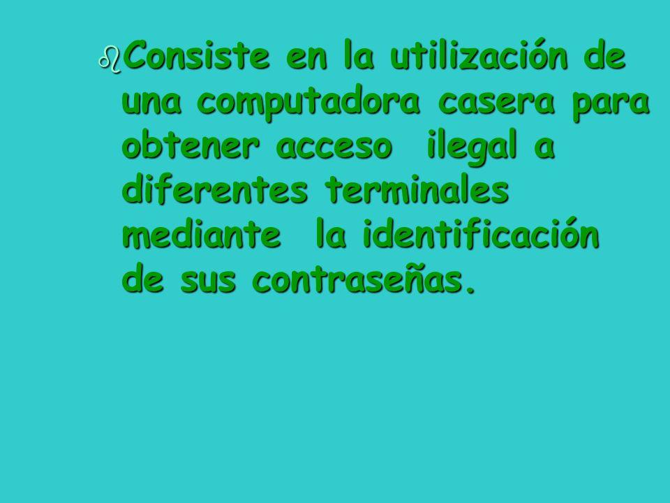 b Consiste en la utilización de una computadora casera para obtener acceso ilegal a diferentes terminales mediante la identificación de sus contraseña