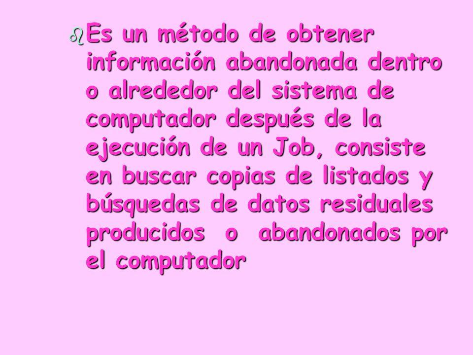 b Es un método de obtener información abandonada dentro o alrededor del sistema de computador después de la ejecución de un Job, consiste en buscar co