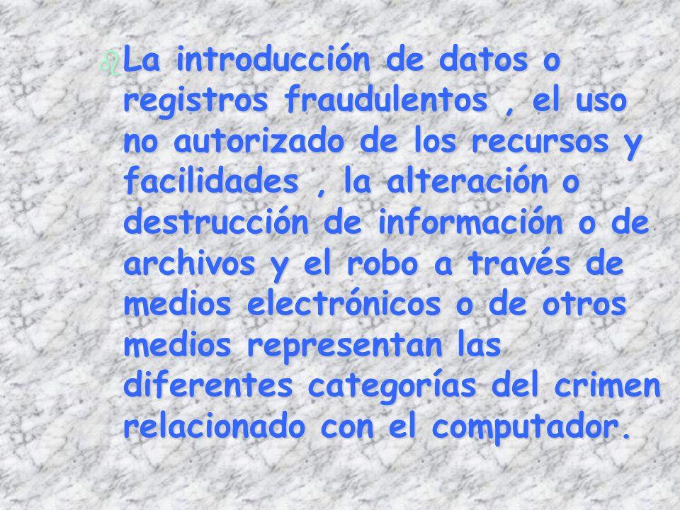 b La introducción de datos o registros fraudulentos, el uso no autorizado de los recursos y facilidades, la alteración o destrucción de información o