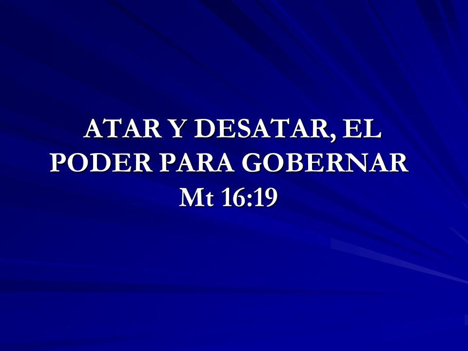 ATAR Y DESATAR, EL PODER PARA GOBERNAR Mt 16:19 ATAR Y DESATAR, EL PODER PARA GOBERNAR Mt 16:19