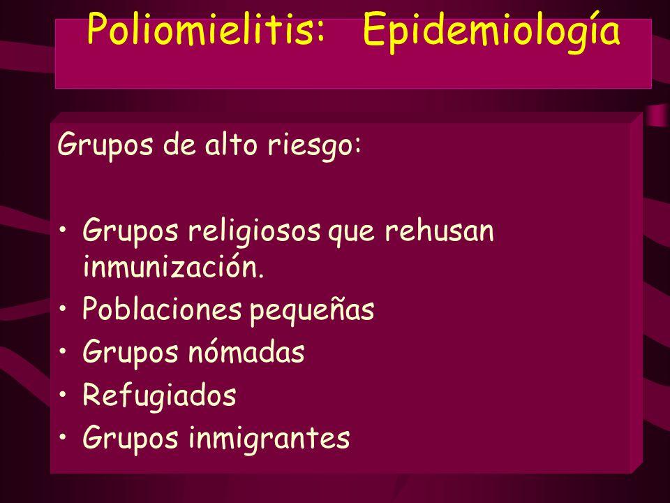 Poliomielitis: Epidemiología Grupos de alto riesgo: Grupos religiosos que rehusan inmunización. Poblaciones pequeñas Grupos nómadas Refugiados Grupos