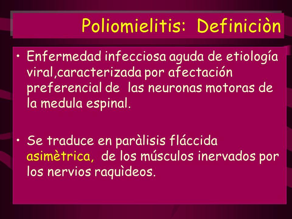 Poliomielitis: Definiciòn Enfermedad infecciosa aguda de etiología viral,caracterizada por afectación preferencial de las neuronas motoras de la medul