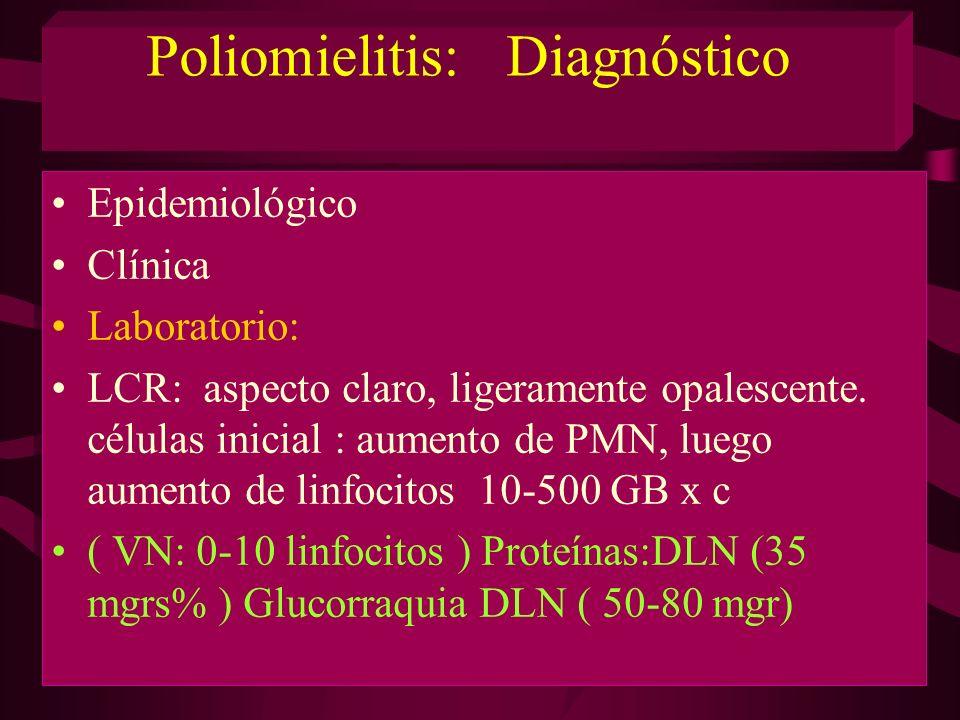 Poliomielitis: Diagnóstico Epidemiológico Clínica Laboratorio: LCR: aspecto claro, ligeramente opalescente. células inicial : aumento de PMN, luego au