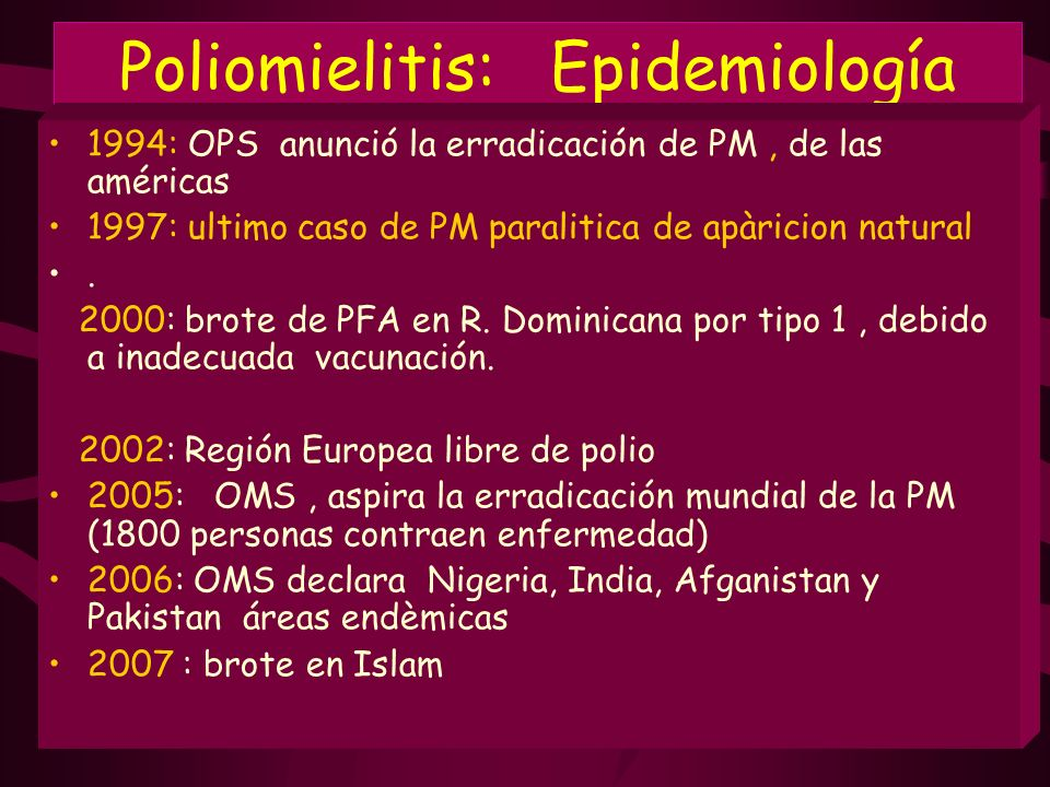 Poliomielitis: Epidemiología 1994: OPS anunció la erradicación de PM, de las américas 1997: ultimo caso de PM paralitica de apàricion natural. 2000: b