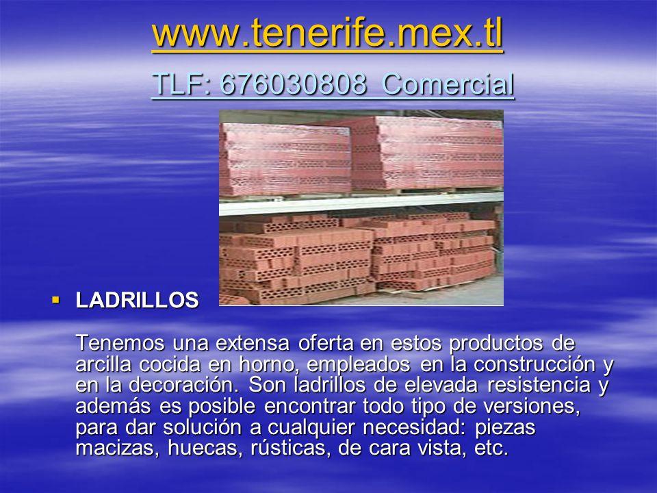 www.tenerife.mex.tl www.tenerife.mex.tl TLF: 676030808 Comercial www.tenerife.mex.tl LADRILLOS Tenemos una extensa oferta en estos productos de arcilla cocida en horno, empleados en la construcción y en la decoración.