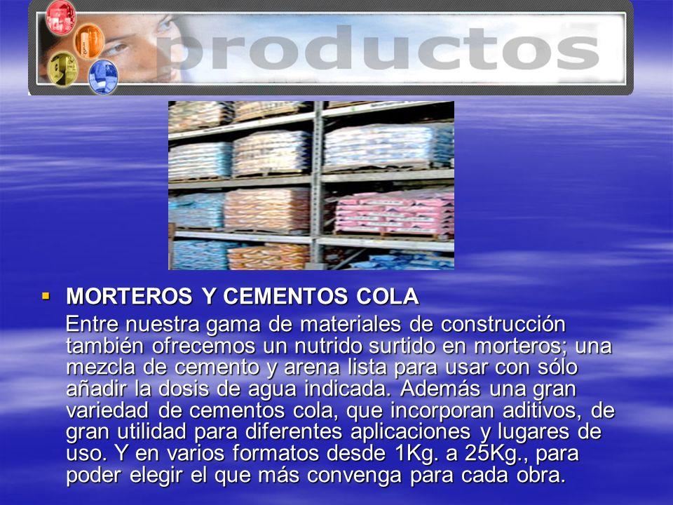www.tenerife.mex.tl MORTEROS Y CEMENTOS COLA MORTEROS Y CEMENTOS COLA Entre nuestra gama de materiales de construcción también ofrecemos un nutrido surtido en morteros; una mezcla de cemento y arena lista para usar con sólo añadir la dosis de agua indicada.