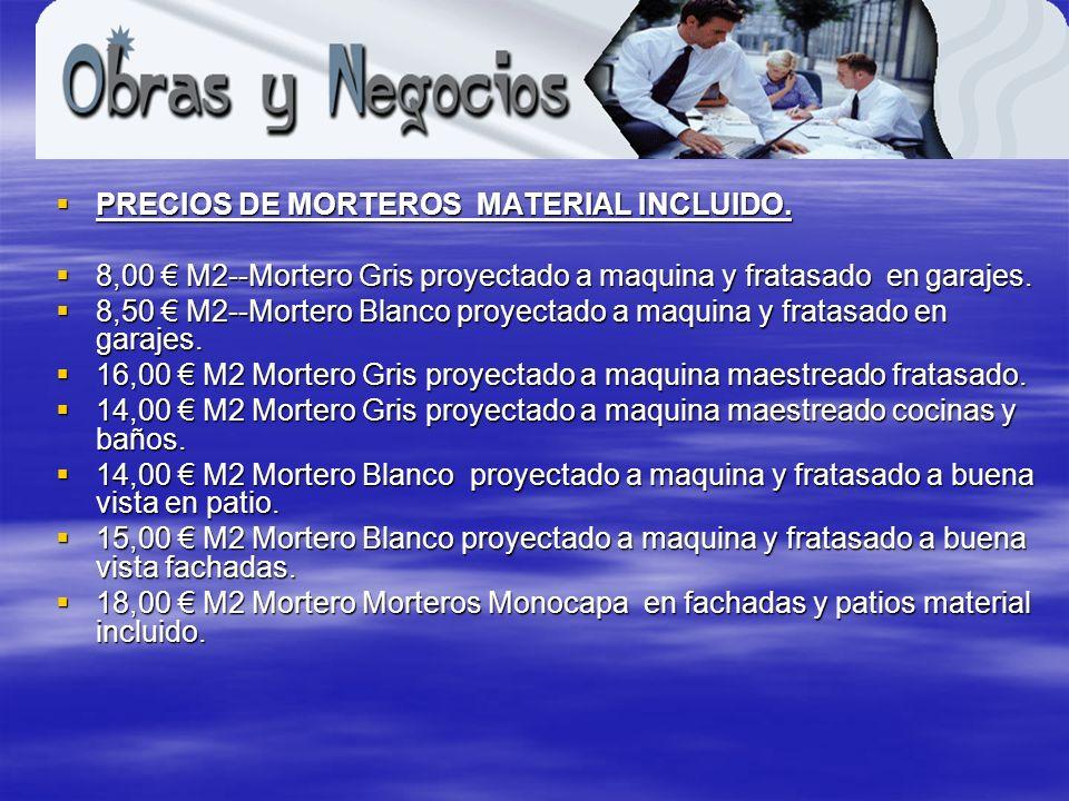 PRECIOS DE MORTEROS MATERIAL INCLUIDO. PRECIOS DE MORTEROS MATERIAL INCLUIDO. 8,00 M2--Mortero Gris proyectado a maquina y fratasado en garajes. 8,00