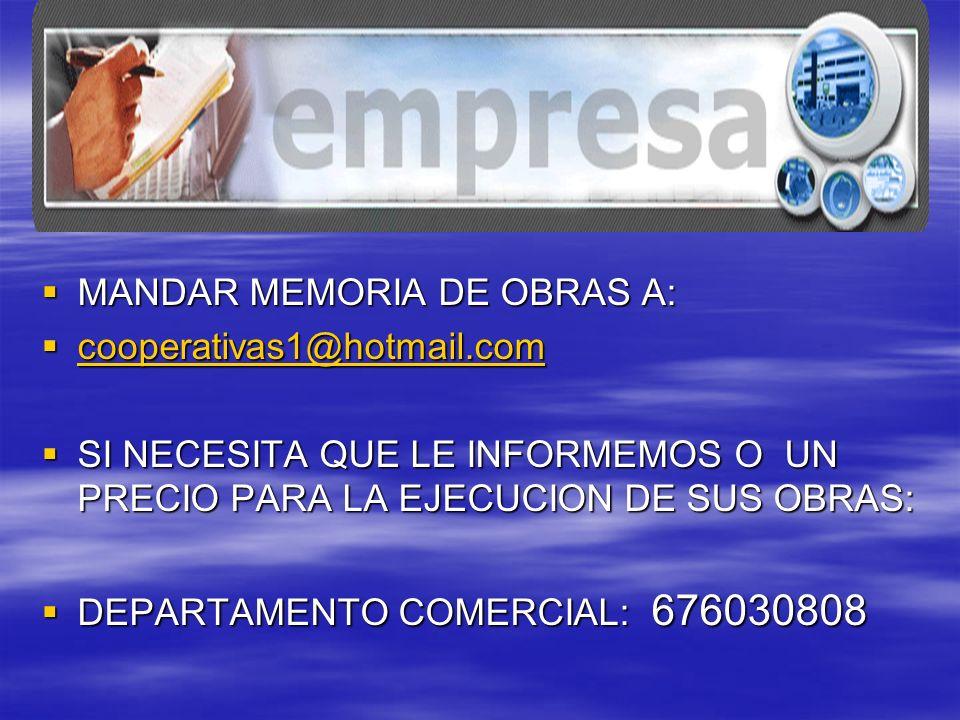 MANDAR MEMORIA DE OBRAS A: MANDAR MEMORIA DE OBRAS A: cooperativas1@hotmail.com cooperativas1@hotmail.com cooperativas1@hotmail.com SI NECESITA QUE LE INFORMEMOS O UN PRECIO PARA LA EJECUCION DE SUS OBRAS: SI NECESITA QUE LE INFORMEMOS O UN PRECIO PARA LA EJECUCION DE SUS OBRAS: DEPARTAMENTO COMERCIAL: 676030808 DEPARTAMENTO COMERCIAL: 676030808