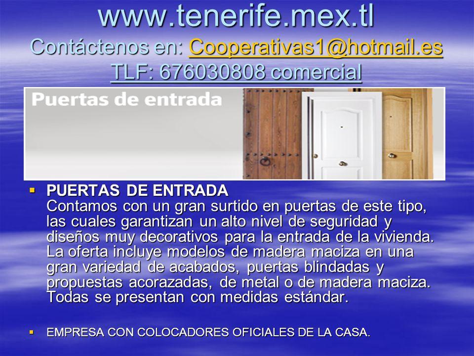 www.tenerife.mex.tl Contáctenos en: Cooperativas1@hotmail.es TLF: 676030808 comercial Cooperativas1@hotmail.es PUERTAS DE ENTRADA Contamos con un gran surtido en puertas de este tipo, las cuales garantizan un alto nivel de seguridad y diseños muy decorativos para la entrada de la vivienda.