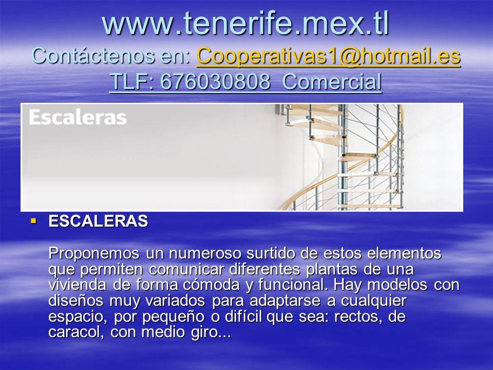 www.tenerife.mex.tl Contáctenos en: Cooperativas1@hotmail.es TLF: 676030808 Comercial Cooperativas1@hotmail.es ESCALERAS Proponemos un numeroso surtido de estos elementos que permiten comunicar diferentes plantas de una vivienda de forma cómoda y funcional.