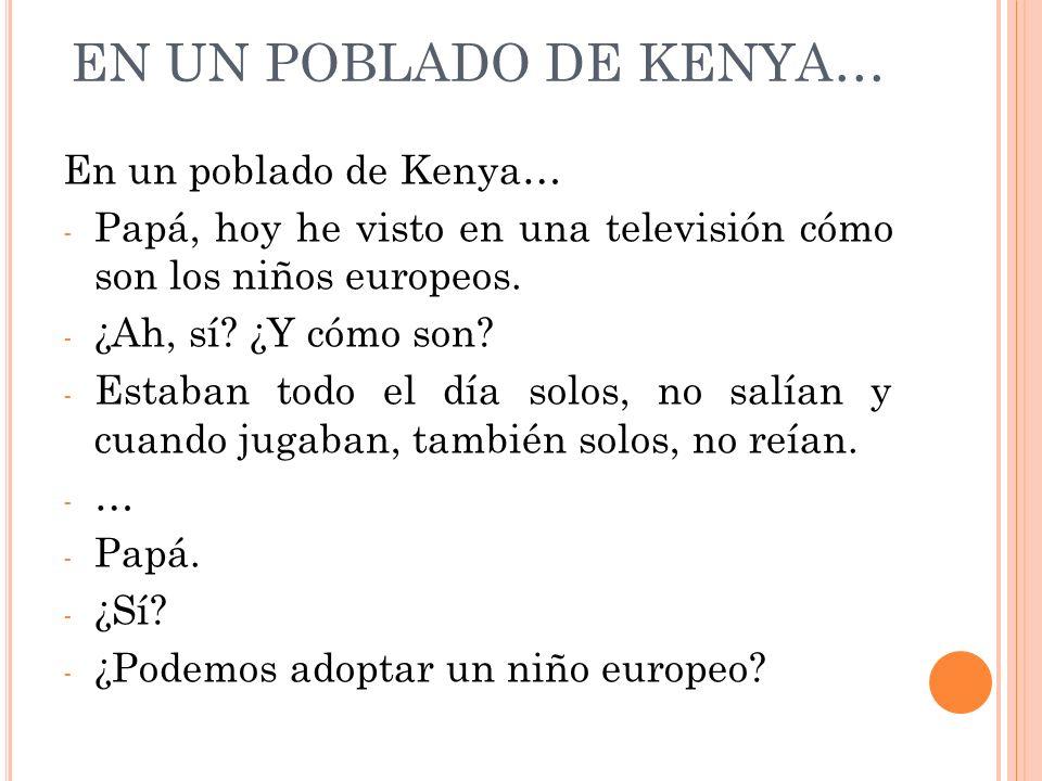 EN UN POBLADO DE KENYA… En un poblado de Kenya… - Papá, hoy he visto en una televisión cómo son los niños europeos. - ¿Ah, sí? ¿Y cómo son? - Estaban