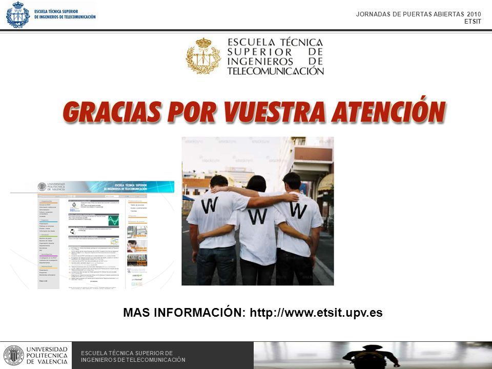 JORNADAS DE PUERTAS ABIERTAS 2010 ETSIT ESCUELA TÉCNICA SUPERIOR DE INGENIEROS DE TELECOMUNICACIÓN ESCUELA TÉCNICA SUPERIOR DE INGENIEROS DE TELECOMUNICACIÓN MAS INFORMACIÓN: http://www.etsit.upv.es