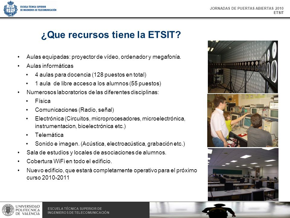 JORNADAS DE PUERTAS ABIERTAS 2010 ETSIT ESCUELA TÉCNICA SUPERIOR DE INGENIEROS DE TELECOMUNICACIÓN ESCUELA TÉCNICA SUPERIOR DE INGENIEROS DE TELECOMUNICACIÓN ¿Que recursos tiene la ETSIT.