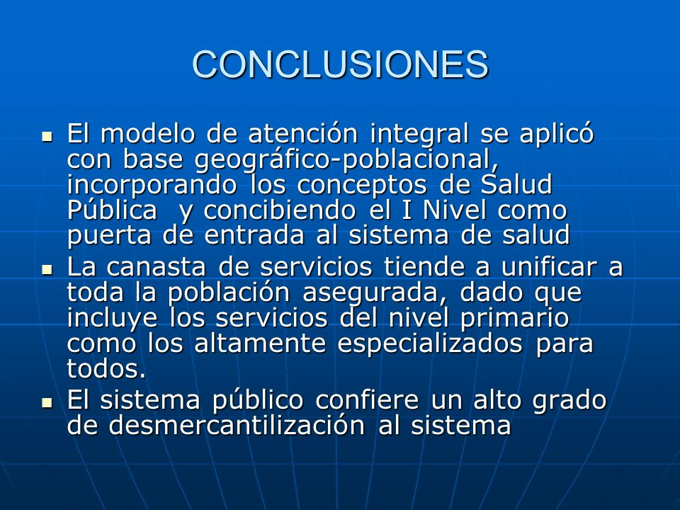 CONCLUSIONES El modelo de atención integral se aplicó con base geográfico-poblacional, incorporando los conceptos de Salud Pública y concibiendo el I