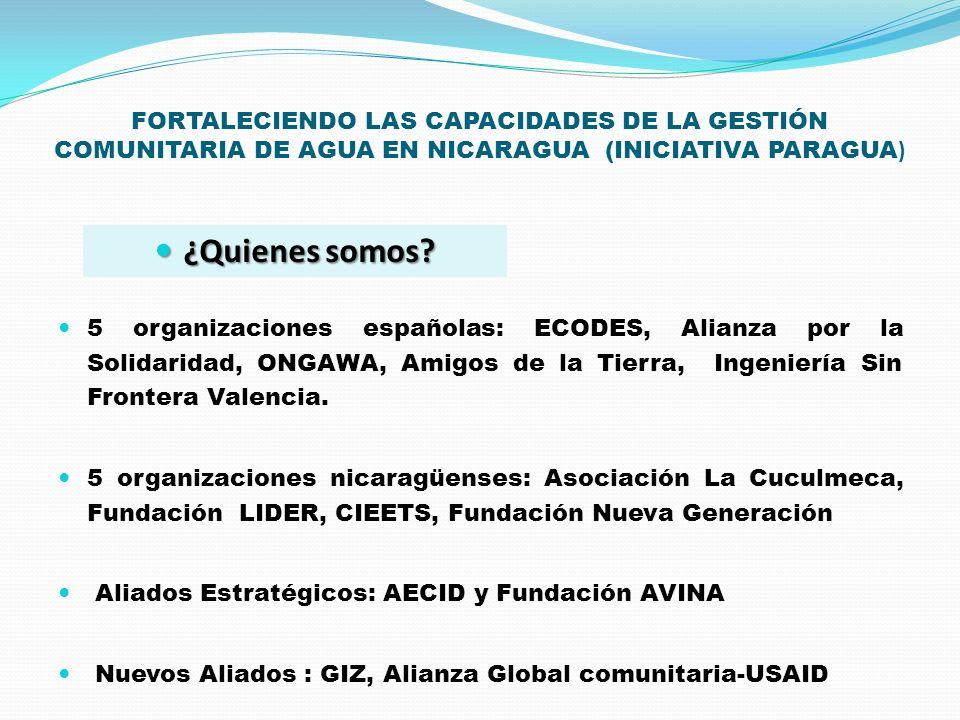 FORTALECIENDO LAS CAPACIDADES DE LA GESTIÓN COMUNITARIA DE AGUA EN NICARAGUA (INICIATIVA PARAGUA ) 5 organizaciones españolas: ECODES, Alianza por la