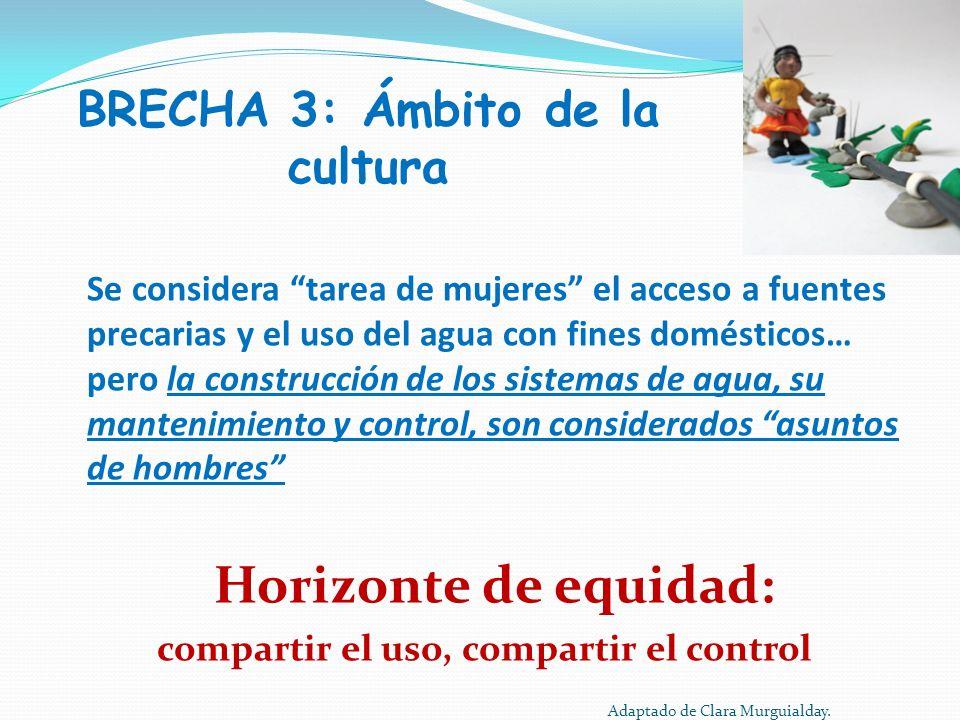 BRECHA 3: Ámbito de la cultura Se considera tarea de mujeres el acceso a fuentes precarias y el uso del agua con fines domésticos… pero la construcció