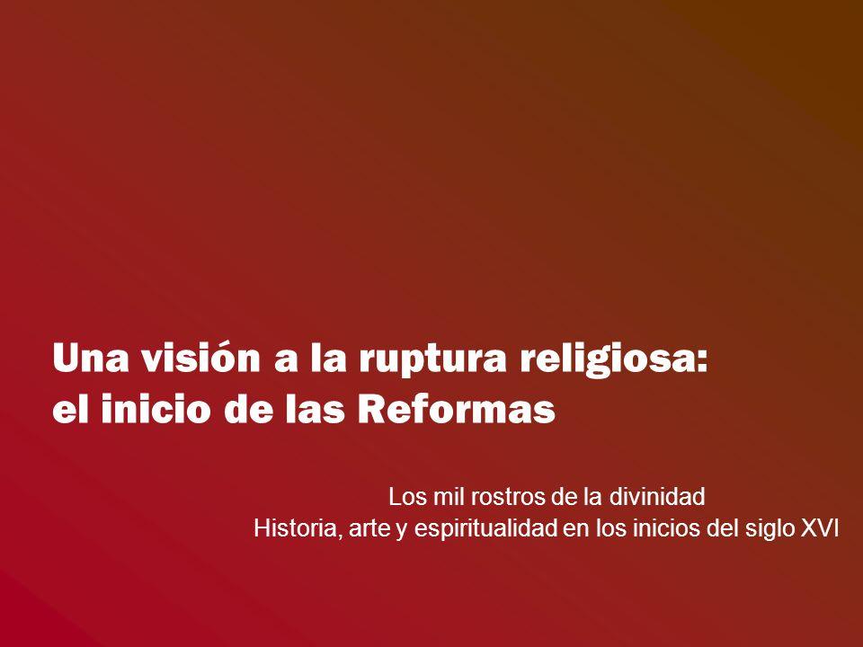 Una visión a la ruptura religiosa: el inicio de las Reformas Los mil rostros de la divinidad Historia, arte y espiritualidad en los inicios del siglo XVI