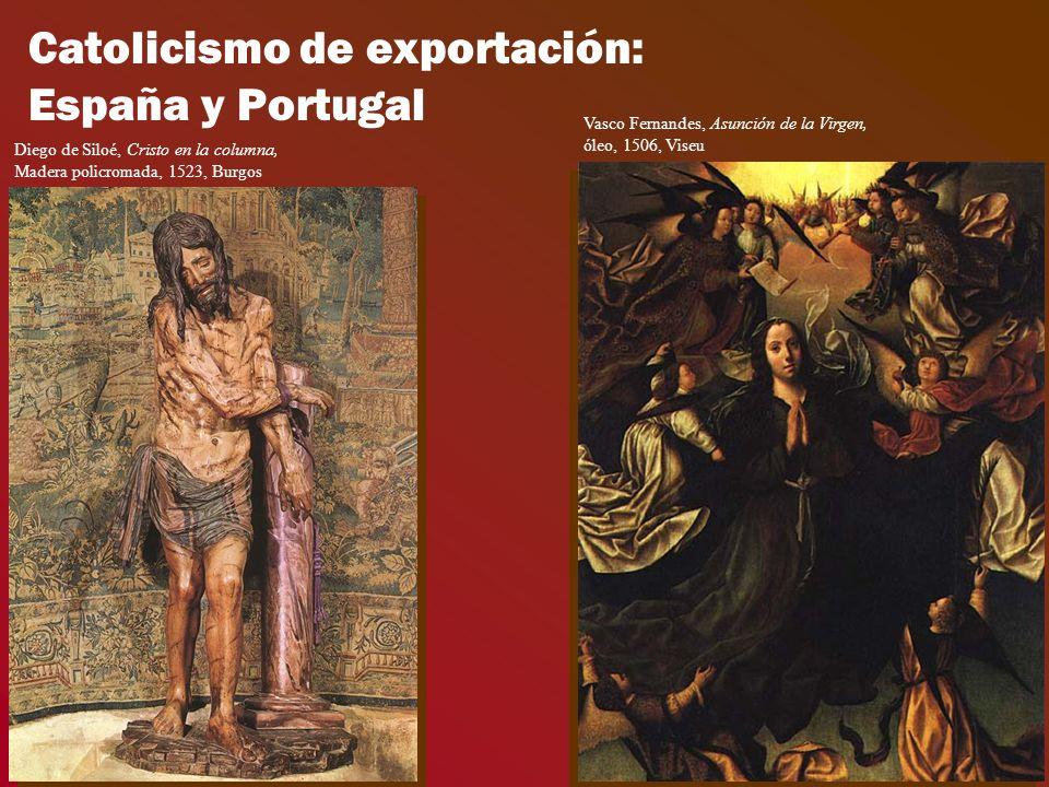 Catolicismo de exportación: España y Portugal Diego de Siloé, Cristo en la columna, Madera policromada, 1523, Burgos Vasco Fernandes, Asunción de la Virgen, óleo, 1506, Viseu