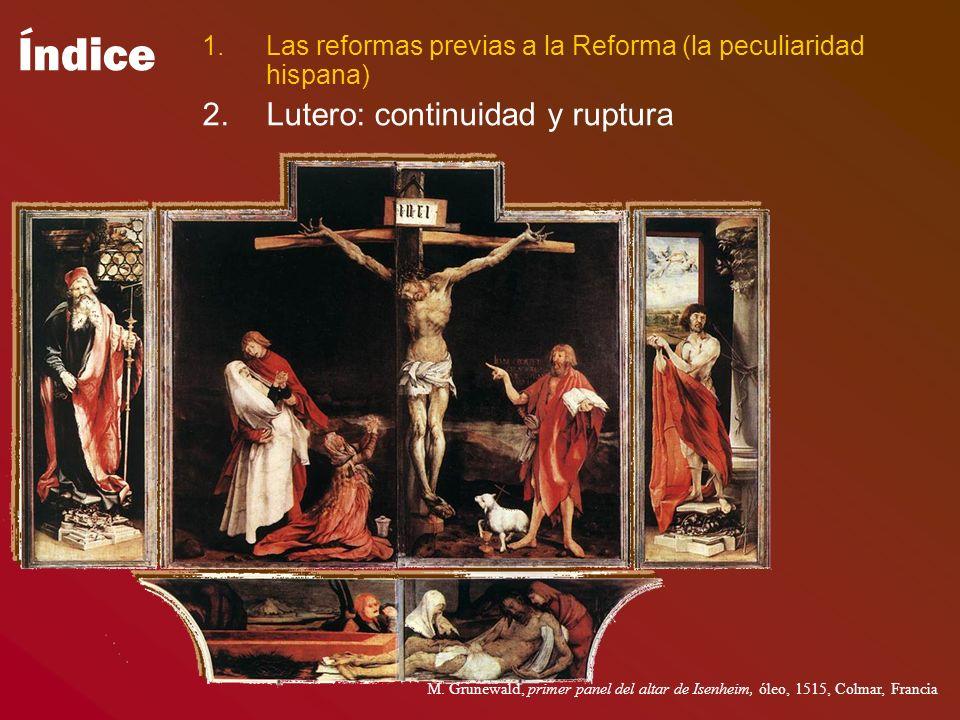 Índice 1.Las reformas previas a la Reforma (la peculiaridad hispana) 2.Lutero: continuidad y ruptura M. Grunewald, primer panel del altar de Isenheim,