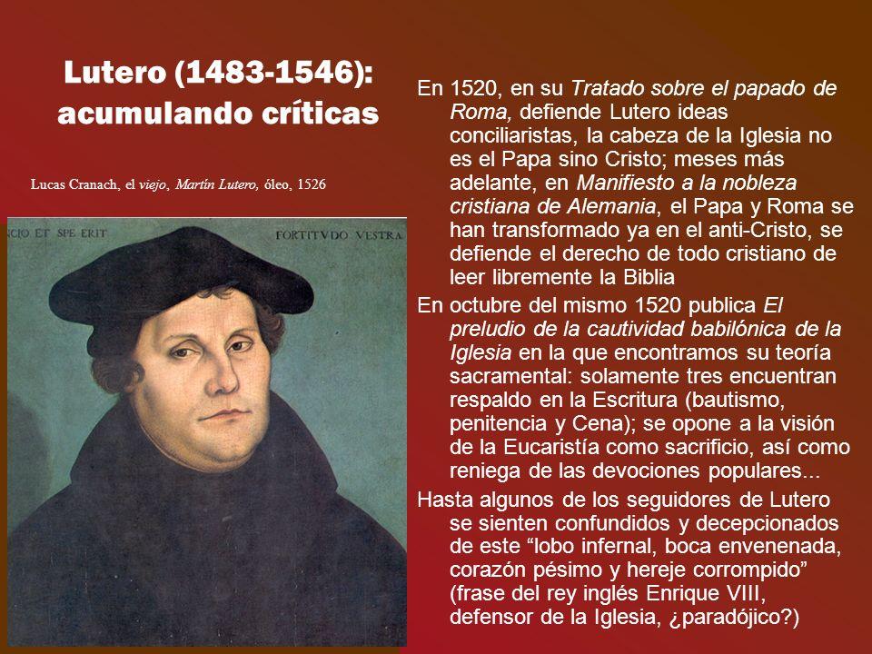 Lutero (1483-1546): acumulando críticas En 1520, en su Tratado sobre el papado de Roma, defiende Lutero ideas conciliaristas, la cabeza de la Iglesia