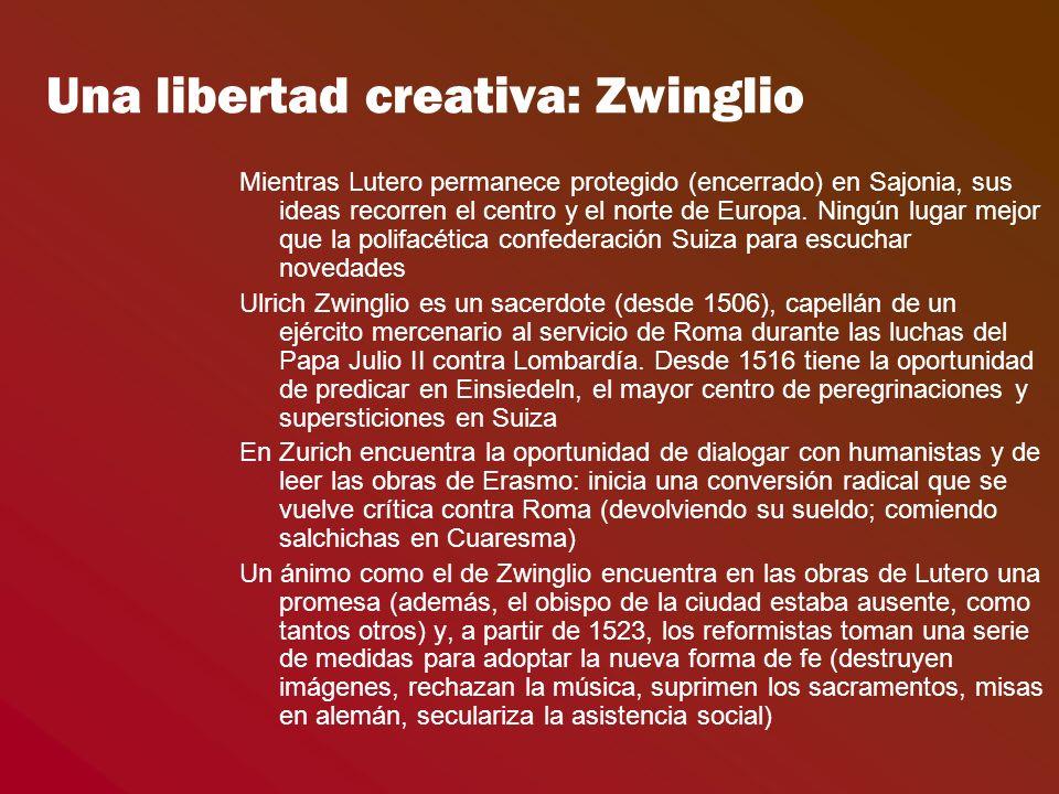 Una libertad creativa: Zwinglio Mientras Lutero permanece protegido (encerrado) en Sajonia, sus ideas recorren el centro y el norte de Europa. Ningún