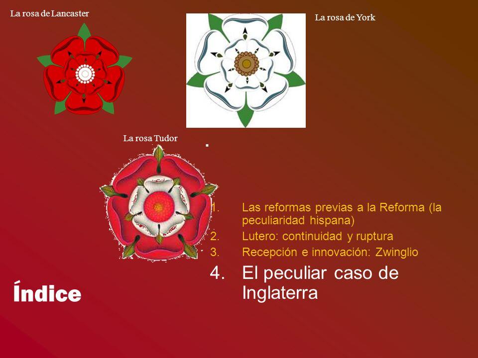 Índice 1.Las reformas previas a la Reforma (la peculiaridad hispana) 2.Lutero: continuidad y ruptura 3.Recepción e innovación: Zwinglio 4.El peculiar caso de Inglaterra La rosa de Lancaster La rosa Tudor La rosa de York
