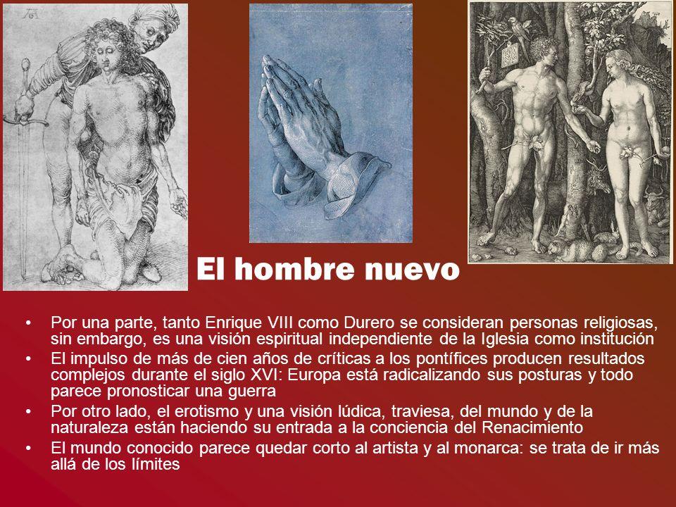 El hombre nuevo Por una parte, tanto Enrique VIII como Durero se consideran personas religiosas, sin embargo, es una visión espiritual independiente d