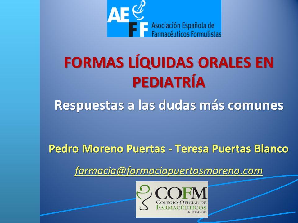 FORMAS LÍQUIDAS ORALES EN PEDIATRÍA Respuestas a las dudas más comunes Pedro Moreno Puertas - Teresa Puertas Blanco farmacia@farmaciapuertasmoreno.com