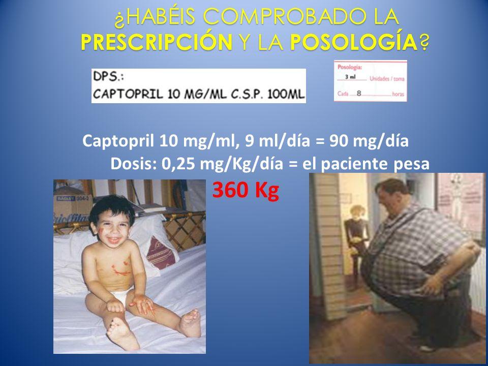 Captopril 10 mg/ml, 9 ml/día = 90 mg/día Dosis: 0,25 mg/Kg/día = el paciente pesa 360 Kg ¿HABÉIS COMPROBADO LA PRESCRIPCIÓN Y LA POSOLOGÍA ?