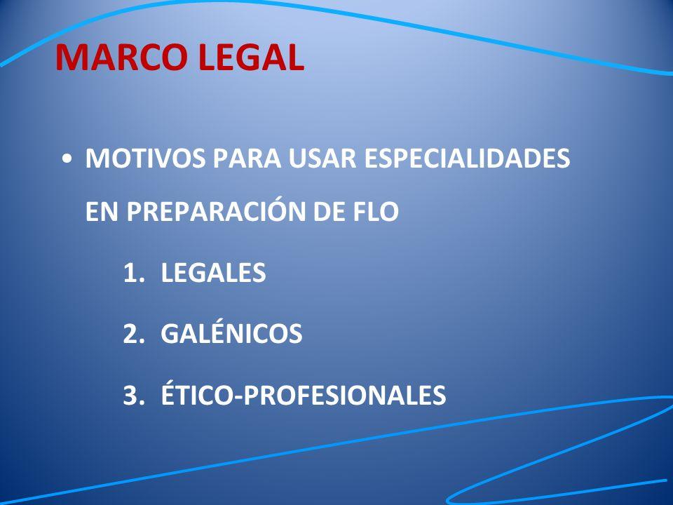 MOTIVOS PARA USAR ESPECIALIDADES EN PREPARACIÓN DE FLO 1.LEGALES 2.GALÉNICOS 3.ÉTICO-PROFESIONALES MARCO LEGAL