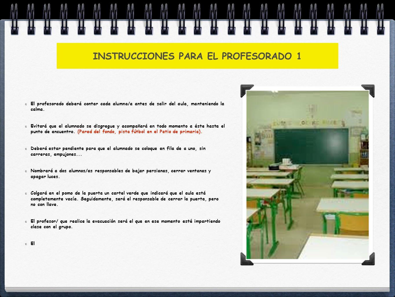 INSTRUCCIONES PARA EL PROFESORADO 1 El profesorado deberá contar cada alumno/a antes de salir del aula, manteniendo la calma. Evitará que el alumnado