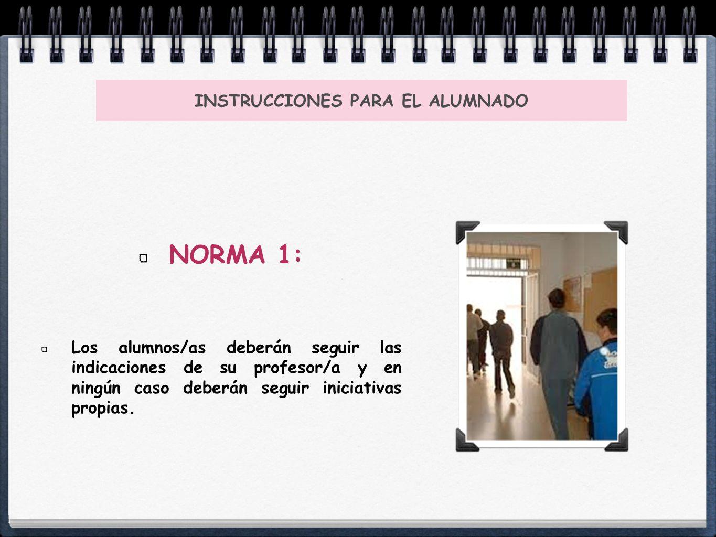 INSTRUCCIONES PARA EL ALUMNADO NORMA 1: Los alumnos/as deberán seguir las indicaciones de su profesor/a y en ningún caso deberán seguir iniciativas pr