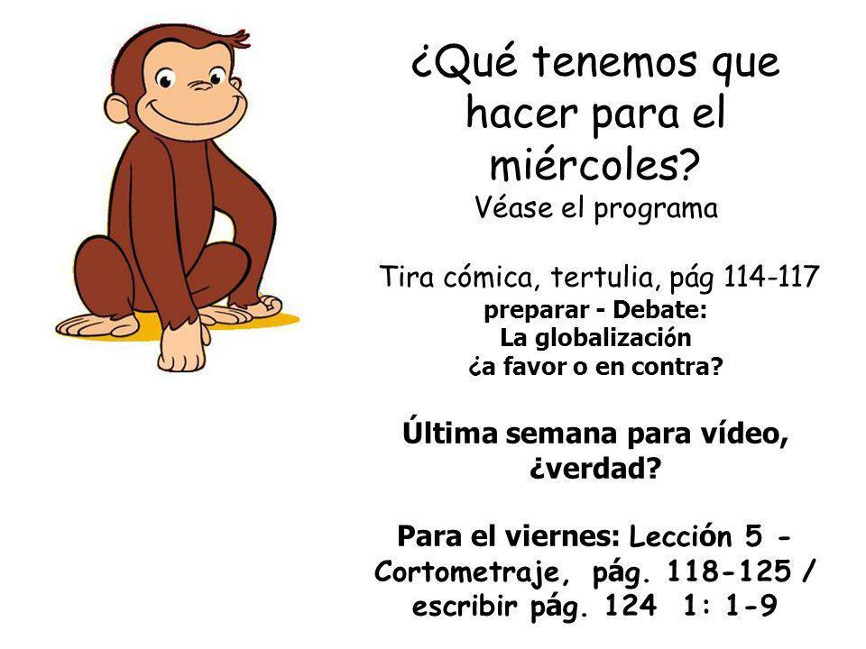 ¿Qué tenemos que hacer para el miércoles? Véase el programa Tira cómica, tertulia, pág 114-117 preparar - Debate: La globalizaci ó n ¿ a favor o en co