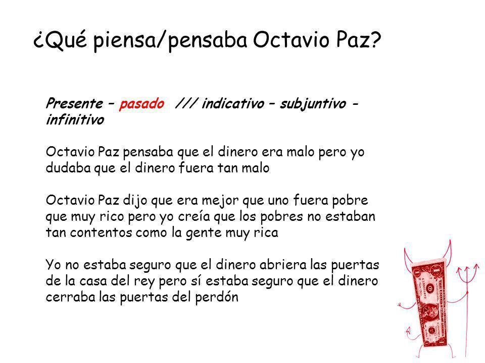 ¿Qué piensa/pensaba Octavio Paz? Presente – pasado /// indicativo – subjuntivo - infinitivo Octavio Paz pensaba que el dinero era malo pero yo dudaba