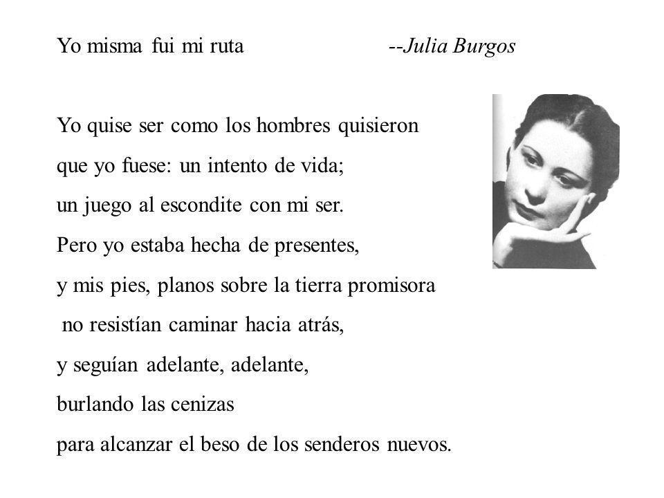 Yo misma fui mi ruta--Julia Burgos Yo quise ser como los hombres quisieron que yo fuese: un intento de vida; un juego al escondite con mi ser. Pero yo