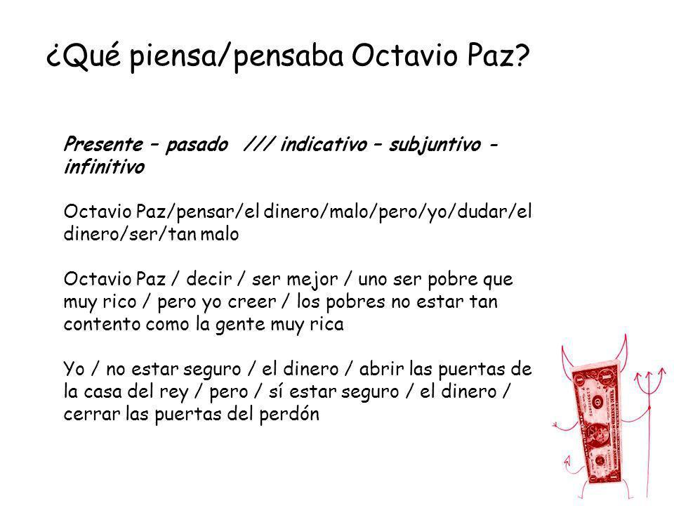 ¿Qué piensa/pensaba Octavio Paz? Presente – pasado /// indicativo – subjuntivo - infinitivo Octavio Paz/pensar/el dinero/malo/pero/yo/dudar/el dinero/