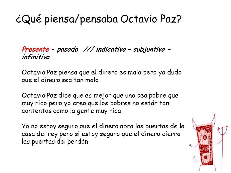 ¿Qué piensa/pensaba Octavio Paz? Presente – pasado /// indicativo – subjuntivo - infinitivo Octavio Paz piensa que el dinero es malo pero yo dudo que