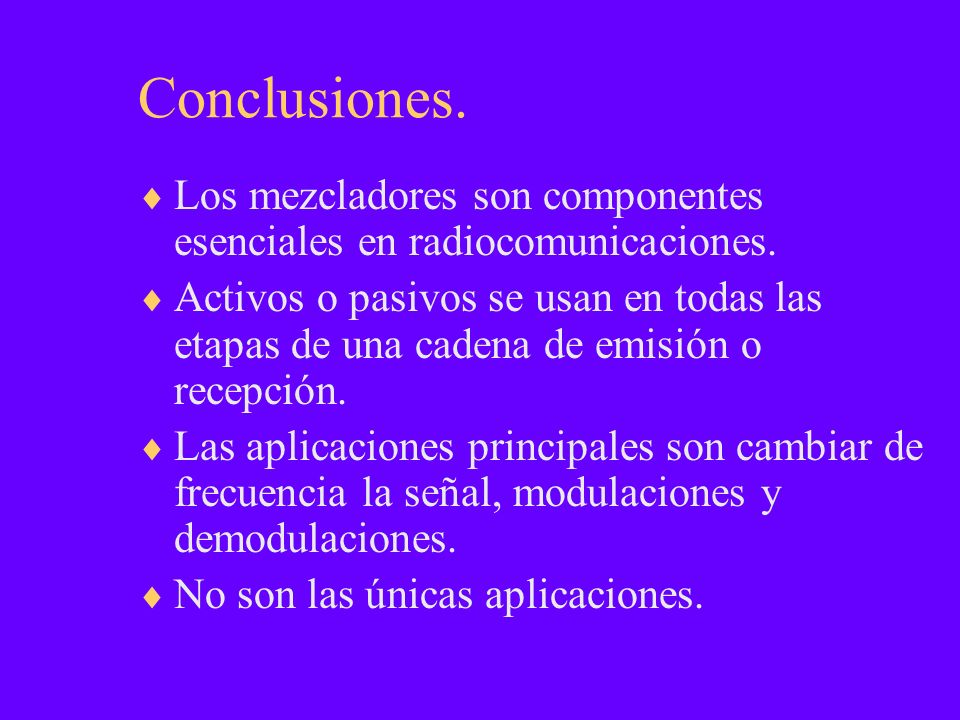 Conclusiones. Los mezcladores son componentes esenciales en radiocomunicaciones. Activos o pasivos se usan en todas las etapas de una cadena de emisió