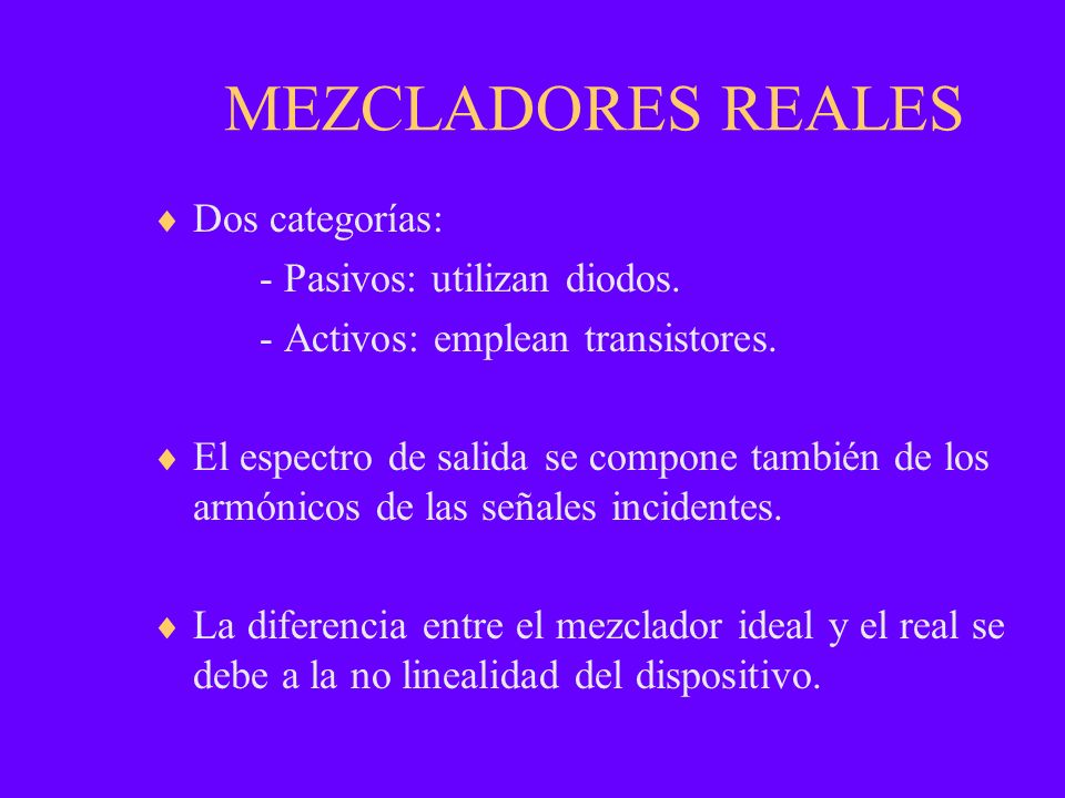 MEZCLADORES REALES Dos categorías: - Pasivos: utilizan diodos. - Activos: emplean transistores. El espectro de salida se compone también de los armóni