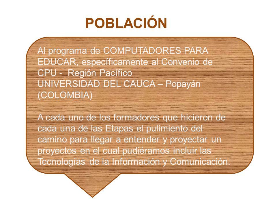 POBLACIÓN Al programa de COMPUTADORES PARA EDUCAR, específicamente al Convenio de CPU - Región Pacífico UNIVERSIDAD DEL CAUCA – Popayán (COLOMBIA) A c
