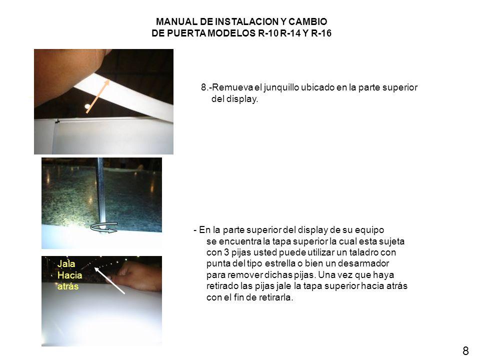 MANUAL DE INSTALACION Y CAMBIO DE PUERTA MODELOS R-10 R-14 Y R-16 8.-Remueva el junquillo ubicado en la parte superior del display. - En la parte supe