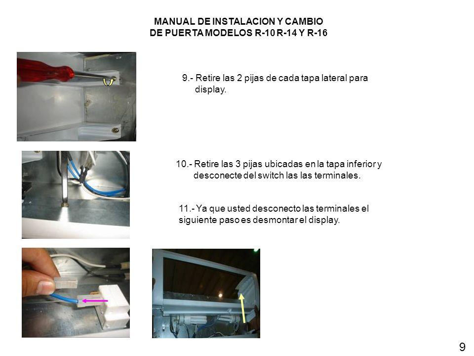 MANUAL DE INSTALACION Y CAMBIO DE PUERTA MODELOS R-10 R-14 Y R-16 9.- Retire las 2 pijas de cada tapa lateral para display. 10.- Retire las 3 pijas ub
